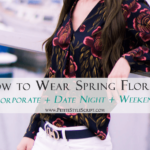 3 Ways to Wear Spring Florals: Corporate, Date Night, Weekend Outfits